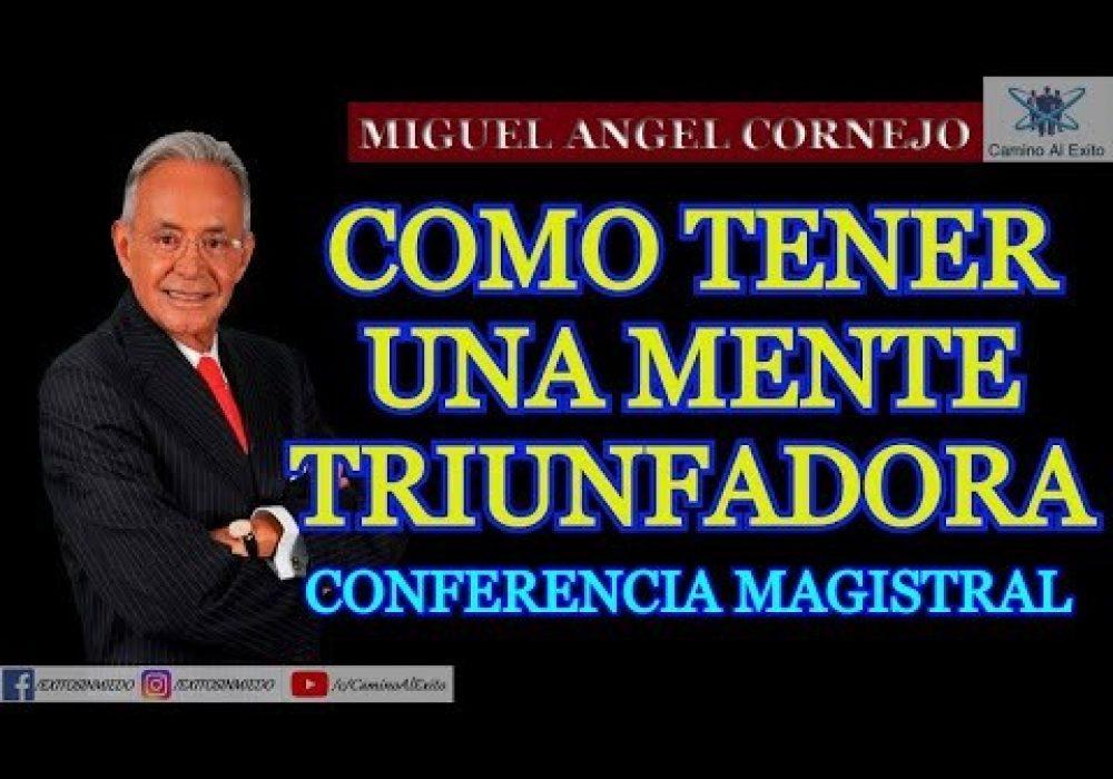 COMO TENER UNA MENTE TRIUNFADORA – MIGUEL ANGEL CORNEJO – CONFERENCIA MAGISTRAL